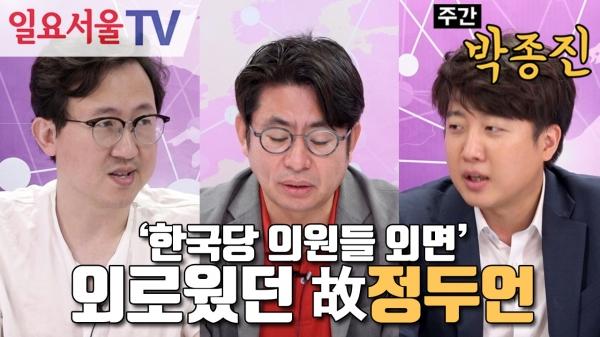 [주간 박종진] #83 - ①'한국당 의원들 외면' 외로웠던 故정두언 - 이준석, 유재일