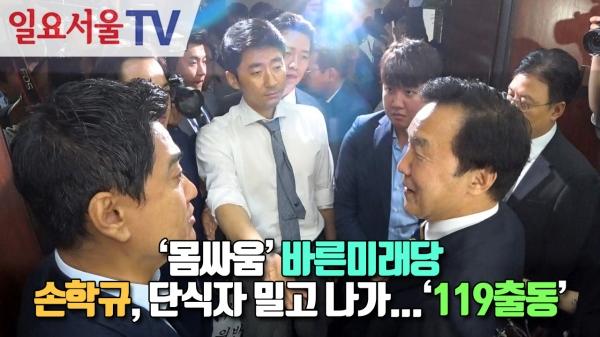[영상] '몸싸움' 바른미래당 - 손학규, 단식 혁신위원 밀고나가... '119 출동'